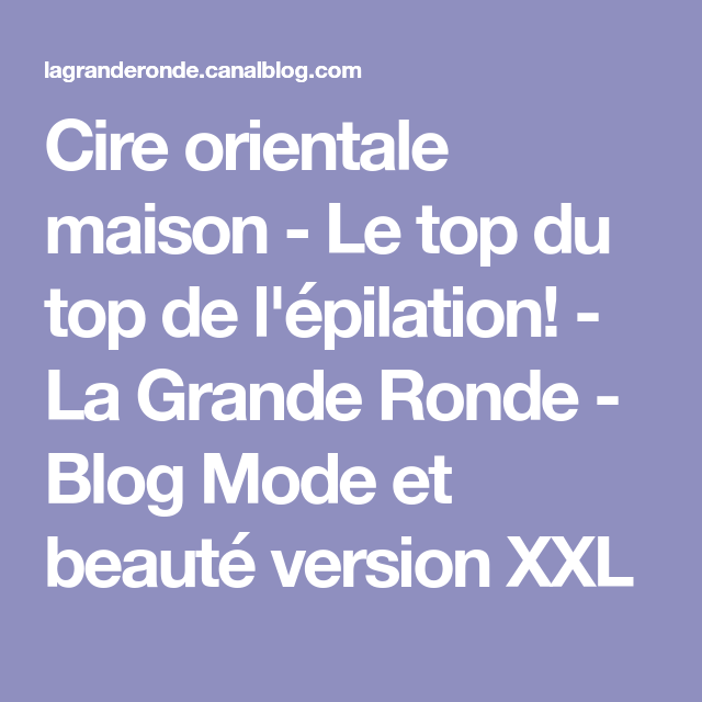 Cire orientale maison - Le top du top de l'épilation! - La Grande Ronde - Blog Mode et beauté ...