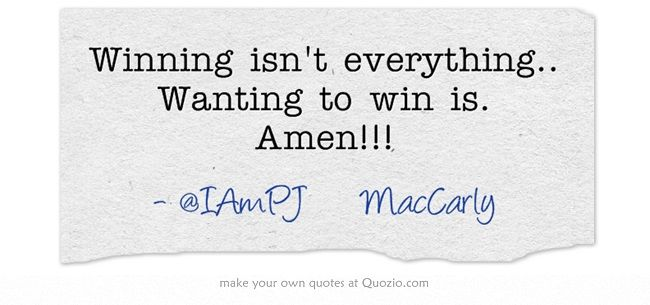 Winning isn't everything.. Wanting to win is. Amen!!!