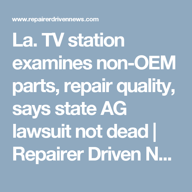 La. TV station examines non-OEM parts, repair quality, says state AG lawsuit not dead | Repairer Driven News