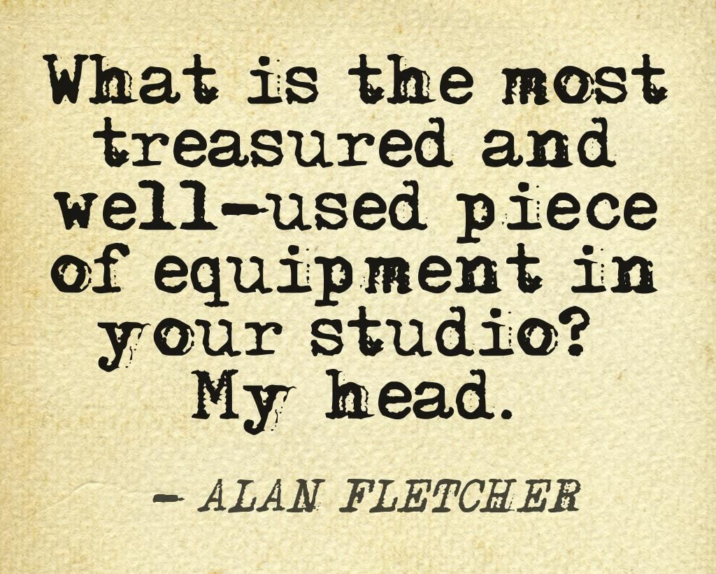 "What is the most treasured and well-used piece of equipment in your studio?"" My head. -Alan Fletcher"
