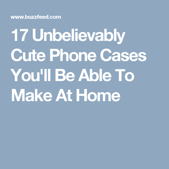 17 Unbelievably Cute Phone Cases You'll Be Able To Make At Home