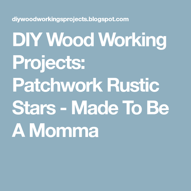 DIY Wood Working Projects: Patchwork Rustic Stars - Made To Be A Momma
