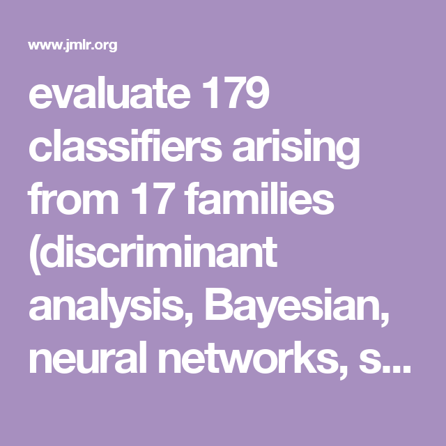 Evaluate 179 Classifiers Arising From 17 Families Discriminant Analysis Bayesian Neural Networks Support Vector Machines Decision Trees Rule Based Classif