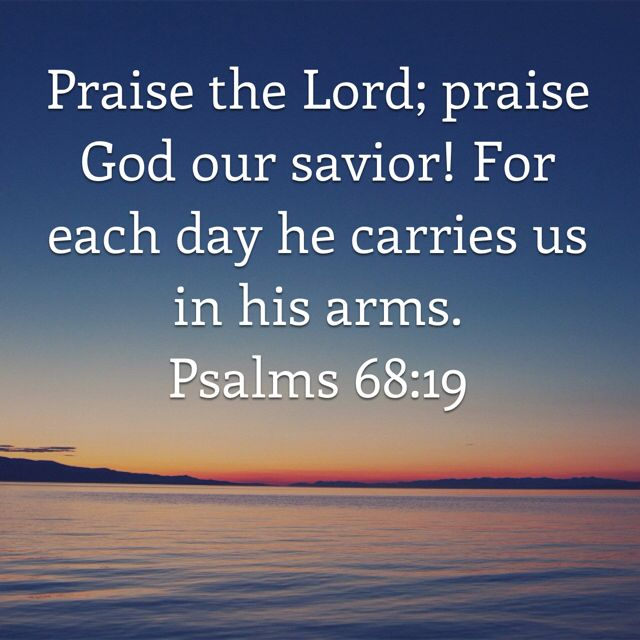 Psalms 68:19 Praise the Lord; praise God our savior! For each day he carries us in his arms. Interlude   New Living Translation (NLT)   Download The Bible App Now