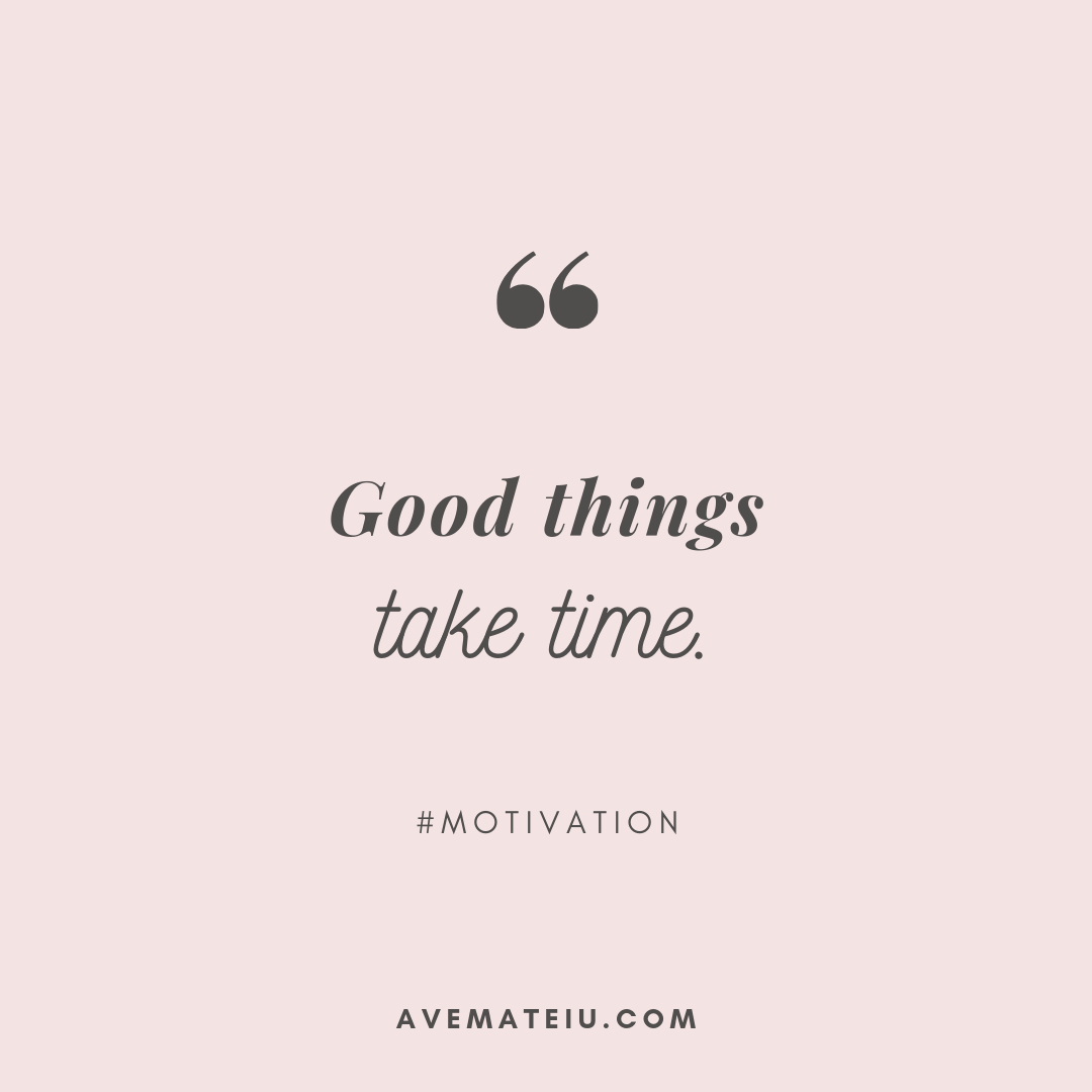 Good things take time. Quote 290   Ave Mateiu