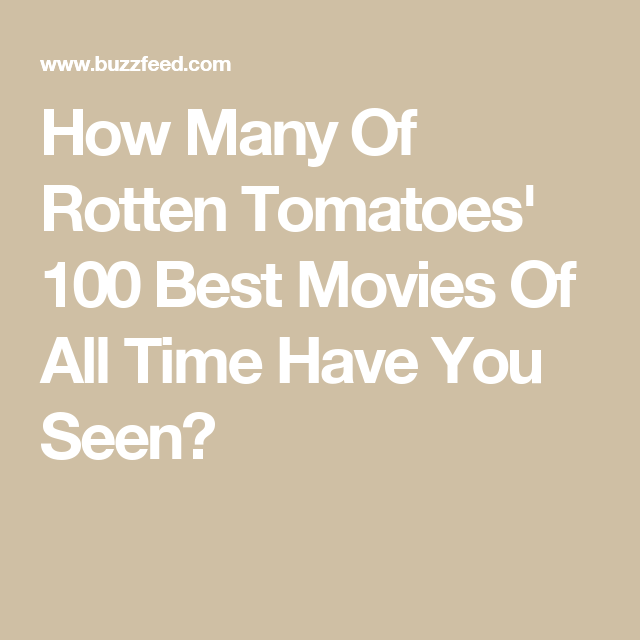 How Many Of Rotten Tomatoes 100 Best Movies Of All Time Have You Seen Rotten Tomatoes Good Movies All About Time