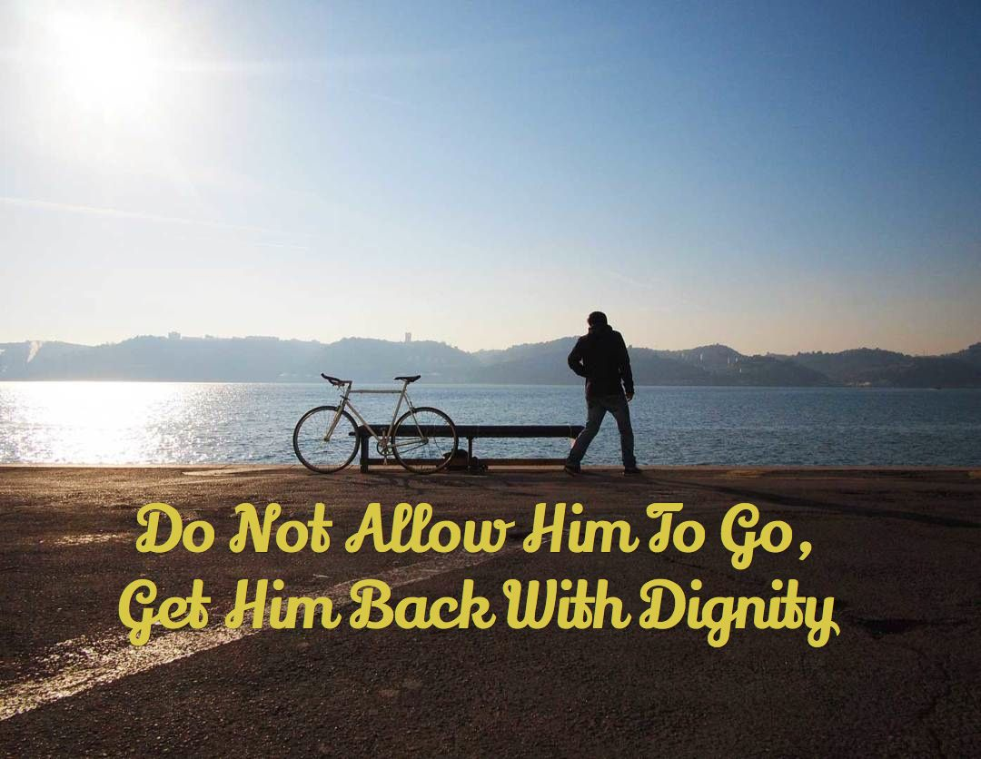 Do not allow him to go get him back with dignity
