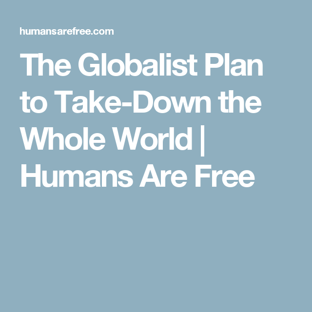 The Globalist Plan to Take-Down the Whole World | Humans Are Free