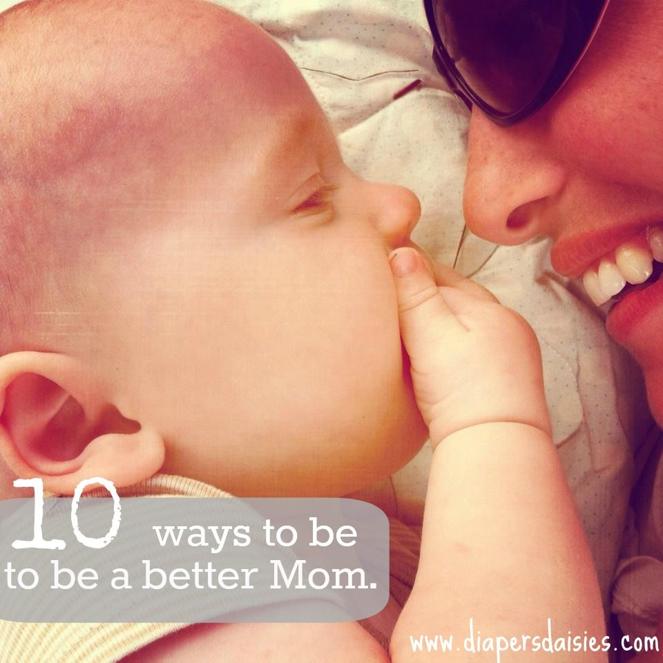 10 Ways to be a better mom everyday. Great reminders! I need to print this out and post it on my mirror