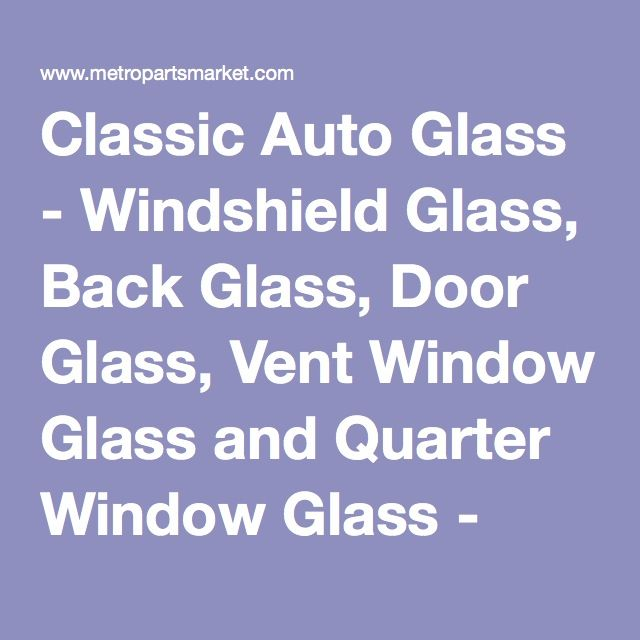 Classic Auto Glass Windshield Glass Back Glass Door Glass Vent Window Glass And Quarter Window Glass Chevrolet C Windshield Glass Auto Glass Windshield