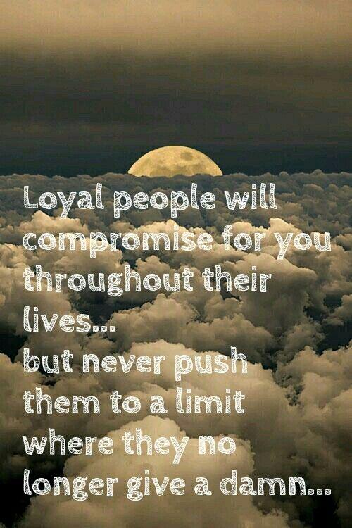 Loyal pple 'll compromise fr u througout dere lives bt never push dem to a limit where dey no longer gv a damn...