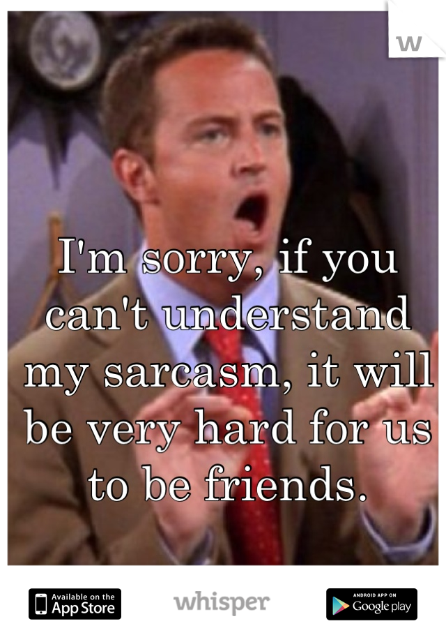I M Sorry If You Can T Understand My Sarcasm It Will Be Very Hard For Us To Be Friends Chandler Quotes Funny Memes Sarcastic Chandler Bing Quotes