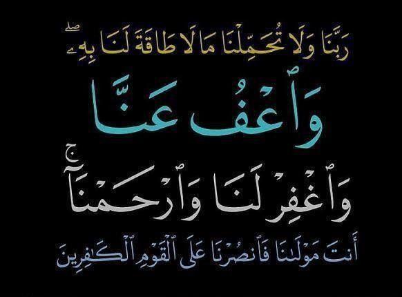 ربنا ولا تحملنا مالا طاقة لنا به واعف عنا واغفر لنا وارحمنا أنت مولانا فانصرنا على القوم الكافرين