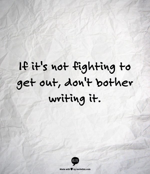 If it's not fighting to get out, don't bother writing it. ACR