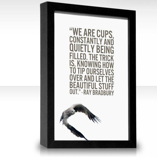 We are cups, constantly and quietly being filled. The trick is knowing how to tip ourselves over and let the Beautiful Stuff out. -- Ray Bradbury