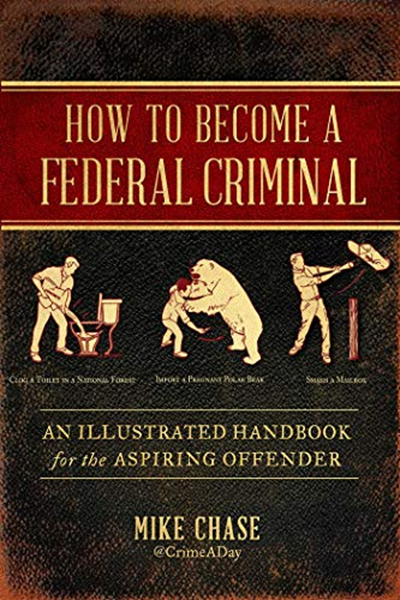How to Become a Federal Criminal: An Illustrated Handbook