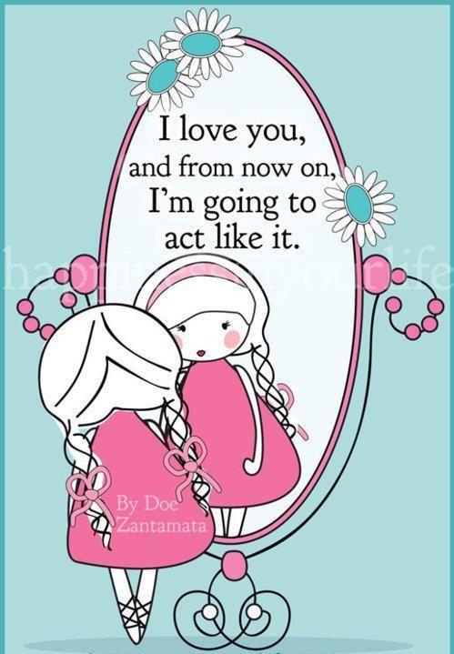 say this to yourself every day!  it works.  te amo  y de ahora en adelante voy a actuar como tal.