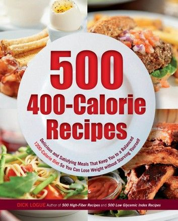 500 400-Calorie Recipes: Delicious and Satisfying Meals That Keep You to a Balanced 1200-Calorie Diet So You Can Lose Weight ebook by Dick Logue - Rakuten Kobo