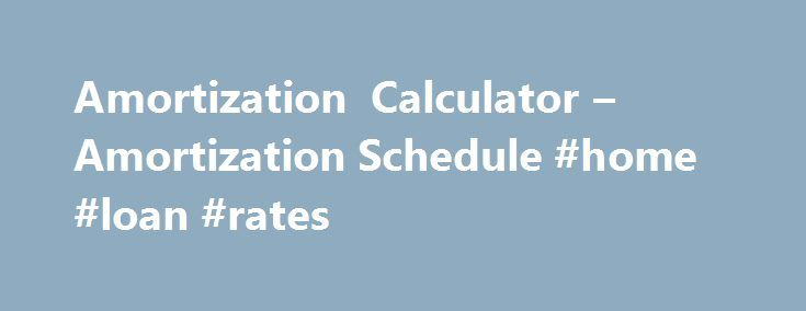 Amortization Calculator  Amortization Schedule Home Loan Rates