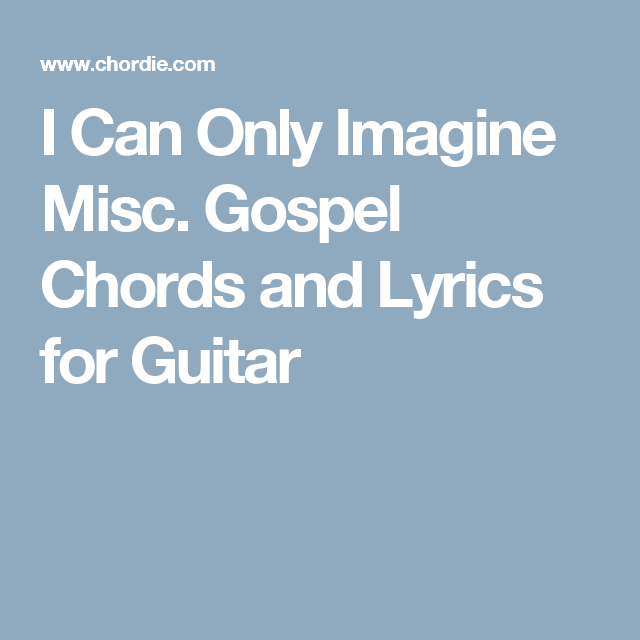 I Can Only Imagine Misc Gospel Chords And Lyrics For Guitar