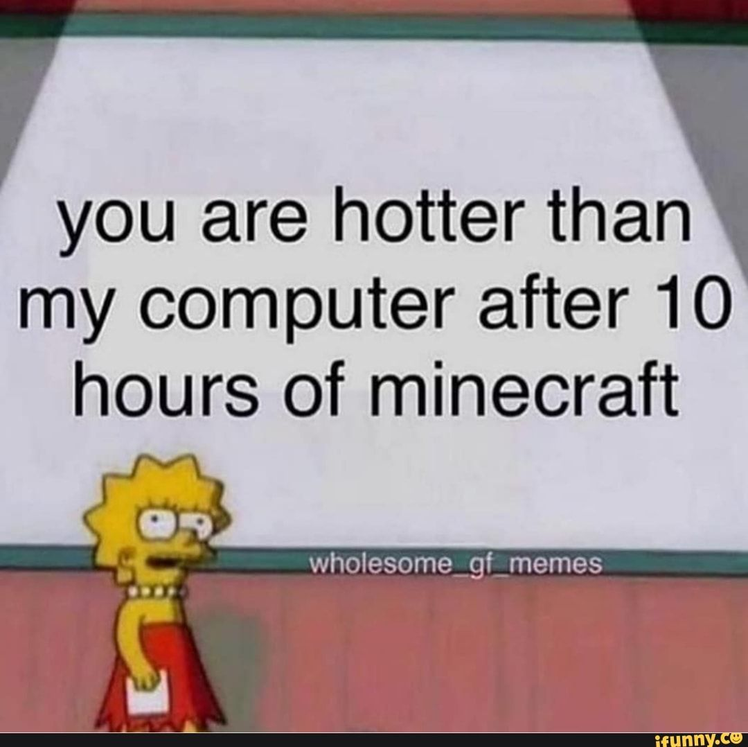 You Are Hotter Than My Computer After 10 Hours Of Minecraft Ifunny Ironic Memes Cute Love Memes Cute Memes