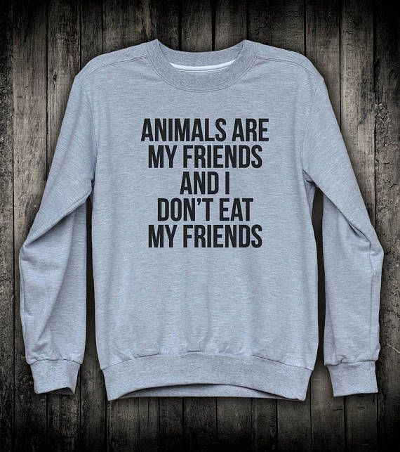 599a478af Vegan Sweatshirt Animals Are My Friends And I Don t Eat My Friends Friendly  Activist Slogan Pullover Womens Mens Gift Clothing