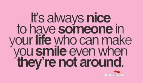 It's always nice to have someone in your life who can make you smile even when they're not around.