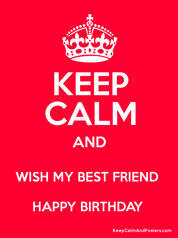 keep calm and wish my best friend happy birthday keep calm and