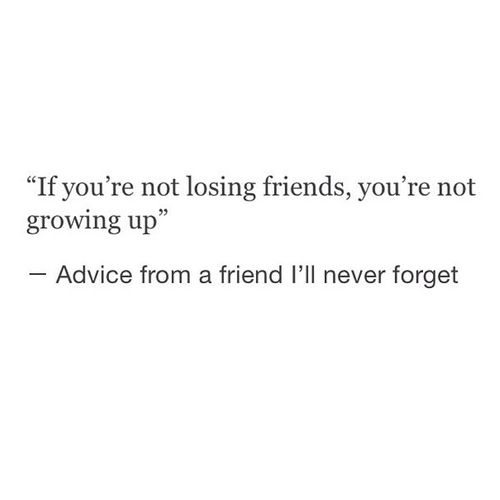 If You Re Not Losing Friends You Re Not Growing Up True Friends Quotes Friends Tumblr Quotes Losing Friends Quotes