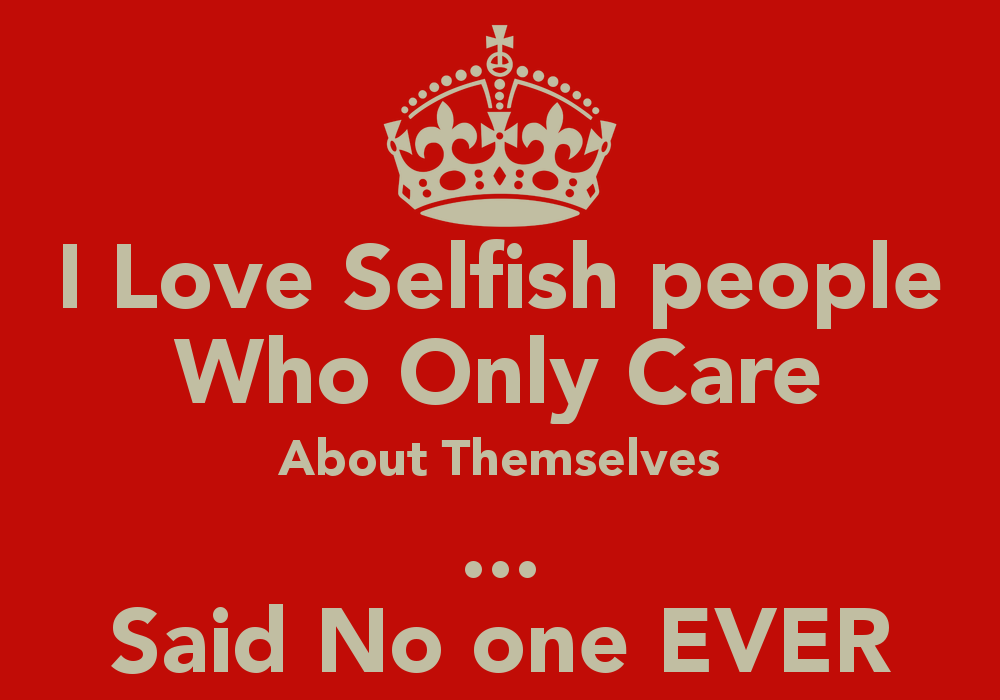 Quotes About Greedy People: Love Selfish People Who Only Care About