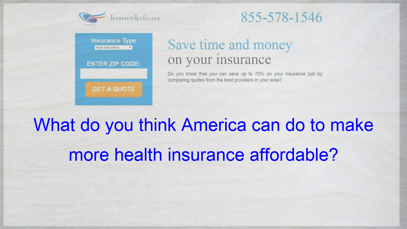 What Do You Think America Can Do To Make More Health Insurance Affordable Cheap Car Insurance Quotes Insurance Quotes Individuality Quotes