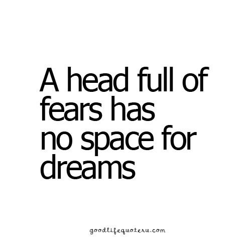Big Head Quotes A Head Full Of Fears Has No Space For Dreams Wise Sayings And .