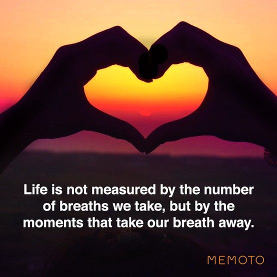 "Life is not measured by the number of breaths we take, but by the moments  that take our breath away."" What do you … 