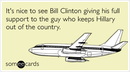 It's nice to see Bill Clinton giving his full support to the guy who keeps Hillary out of the country.