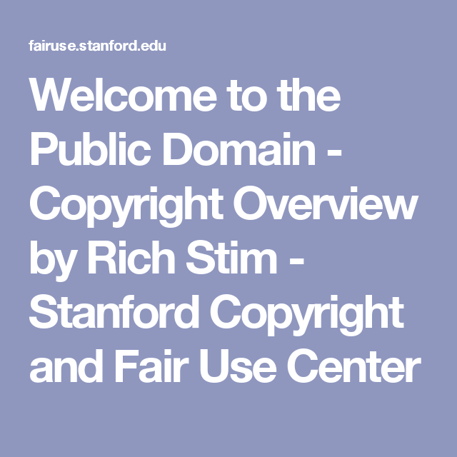 Welcome to the Public Domain - Copyright Overview by Rich Stim - Stanford Copyright and Fair Use Center