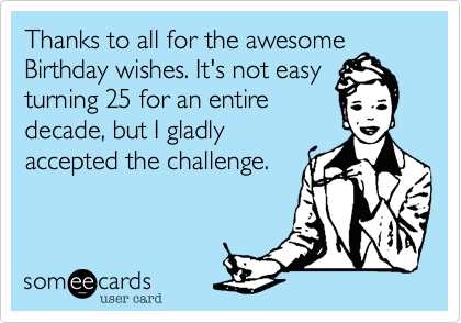 Free And Funny Birthday Ecard Thanks To All For The Awesome Wishes Its Not Easy Turning 25 An Entire Decade But I Gladly Accepted