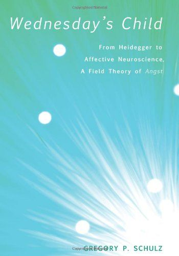 Wednesday's Child: From Heidegger to Affective Neuroscience, a Field Theory of Angst: Gregory P. Schulz: 9781608996841: Amazon.com: Books