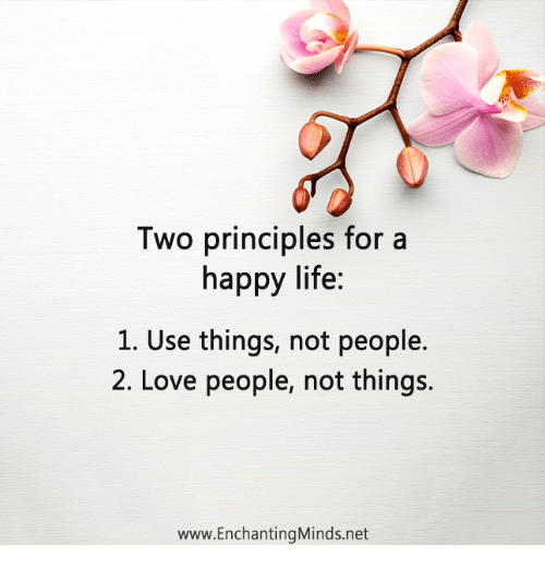 Life Love And Memes Two Principles For A Happy Life 1 Use Things Not People 2 Love People Not Things Www Enchantingminds Love People Happy Life Happy