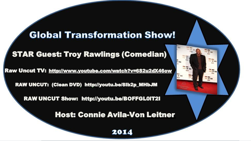 The Global #TransformationSHOW! Get Ready To ~ROCK~ Your Weekend... It's Going To Be EXPLOSIVE! As Global #TRANSFORMER Connie Avila-Von Leitner INTERVIEWS  #Comedian   #TroyRawlings   #RelationshipGURU   Make Sure To TUNE IN On Saturday March 15th, 2014 @ 1:00 pm On Google+ LIVE Broadcast Streaming From #Hollywood!  Connie Avila-Von Leitner Show #Producer  &  #Host Of The Global #TransformationSHOW Twitter:  @Connie Avila-Von Leitner…