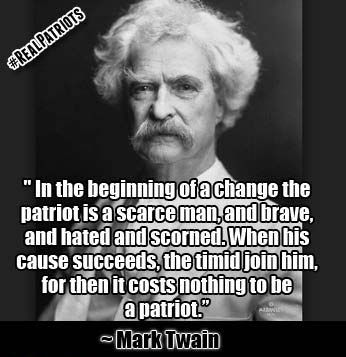 In The Beginning Of A Change The Patriot Is A Scarce Man And Brave And Hated And Scorned When His Cause Succeeds Patriotic Quotes Great Quotes Mark Twain
