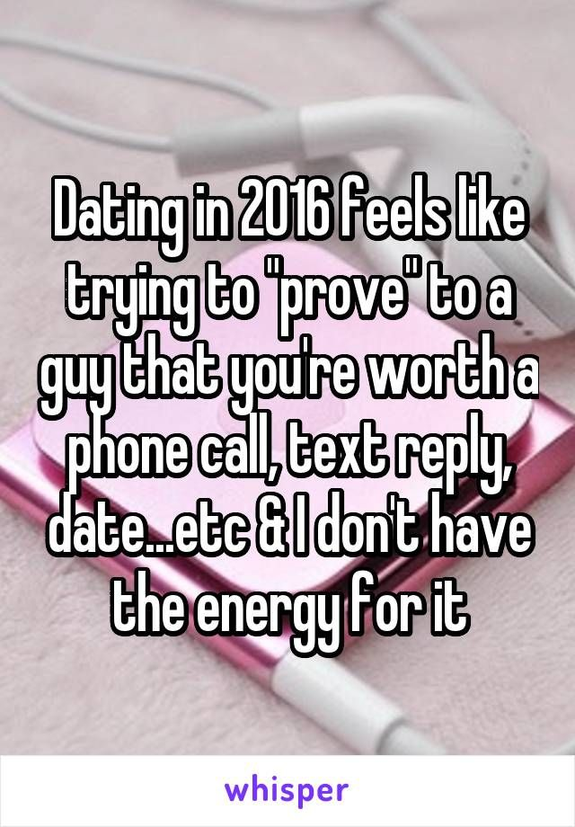 "Dating in 2016 feels like trying to ""prove"" to a guy that you're worth a phone…"