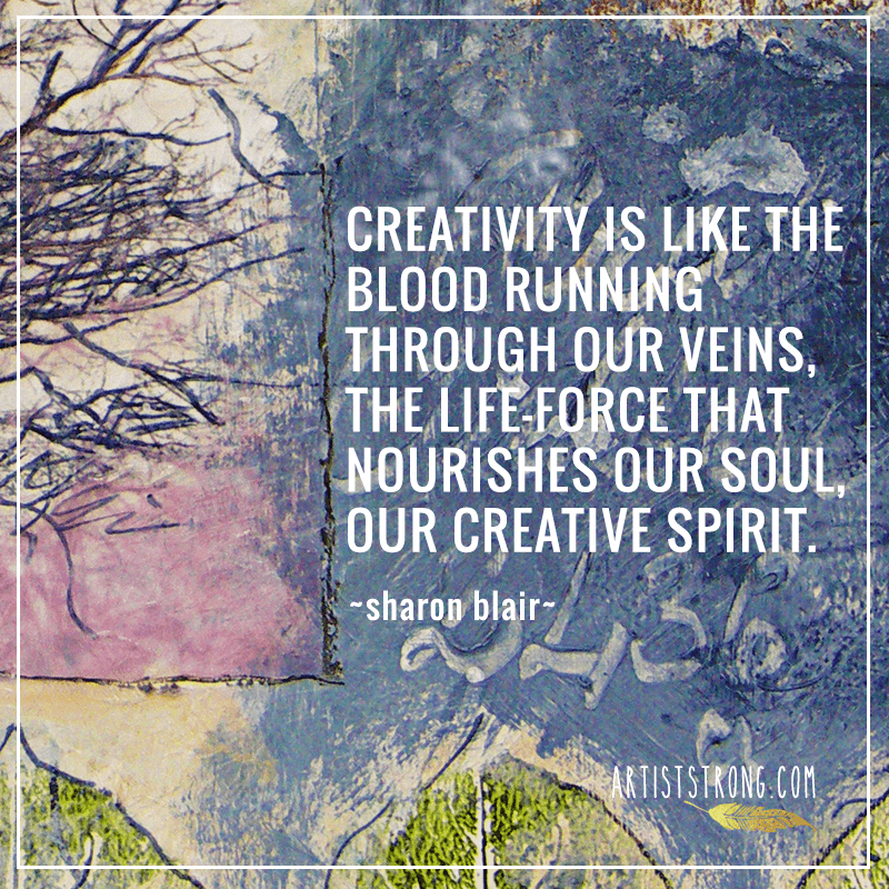 Did you know we created art before we had written language? Creative Spirit Sharon Blair is not far off when she says creativity is like the blood running through our veins. Some argue our interest and desire to express ourselves creatively is part of what sets us apart from the rest of the animal world, it's what makes us human. I really love the word choice of nourish, too. Creativity nourishes me. It fuels me. It brings me peace. It helps me grieve, love, hope, sing, laugh, cry.