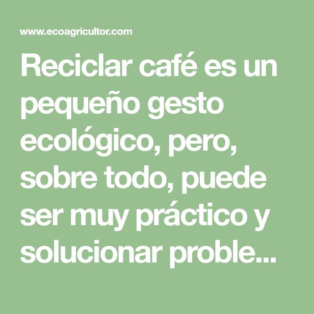 10 Ideas Para Reutilizar Los Posos Del Café Ecoagricultor Cafe Reciclar Cosas De Casa