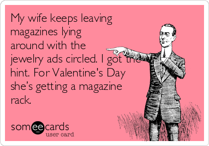 My Wife Keeps Leaving Magazines Lying Around With The Jewelry Ads Circled I Got The Hint For Valentine S Day She S Getting A Magazine Rack Jewelry Quotes Funny Funny Quotes Serious Quotes