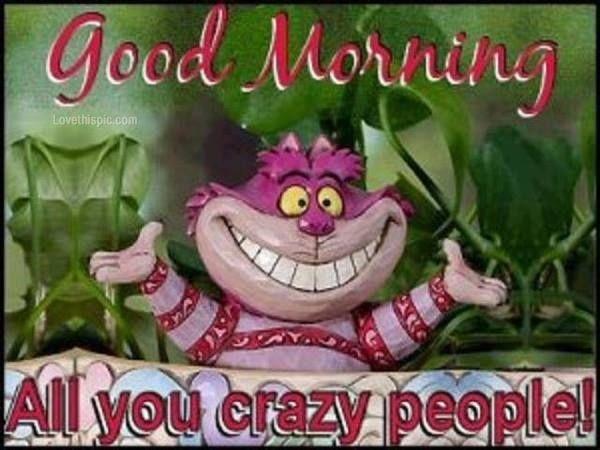 Good Morning Crazy People Crazy People Good Morning Sunshine Good Morning