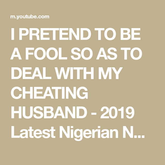 I PRETEND TO BE A FOOL SO AS TO DEAL WITH MY CHEATING