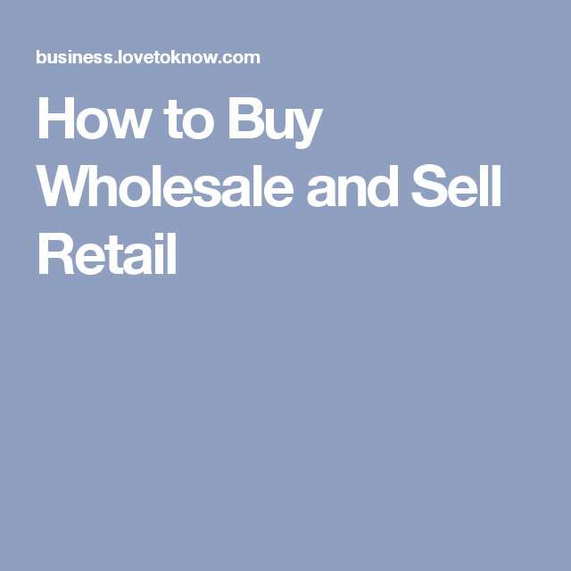 How To Buy Wholesale And Sell Retail Lovetoknow Buying Wholesale Wholesale Things To Sell