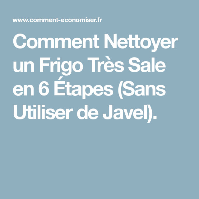 Comment Nettoyer Un Frigo Tres Sale En 6 Etapes Sans Utiliser De