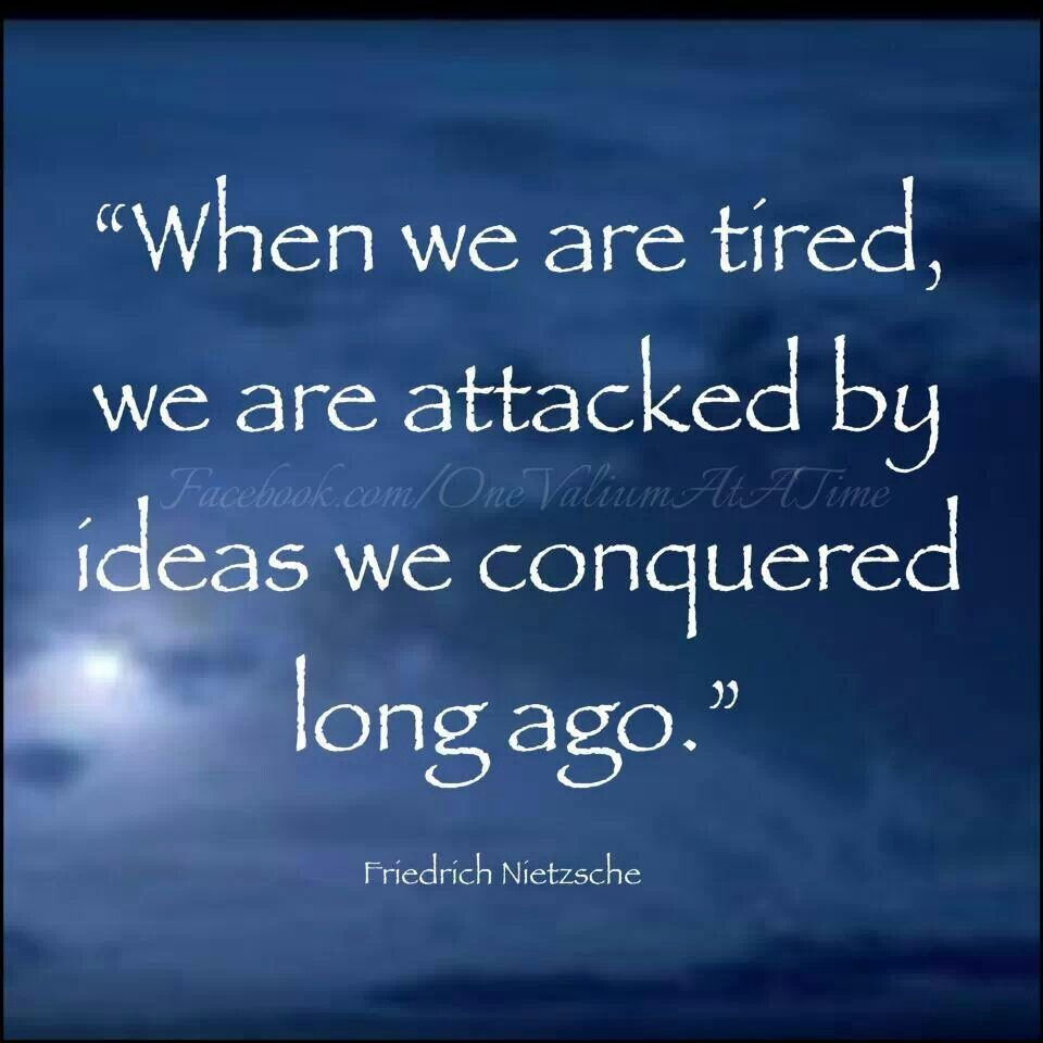 when we are tired, we are attacked by ideas we conquered long ago- Friedrich Nietzsche