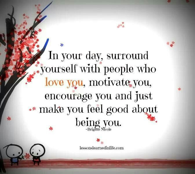 Surround yourself with people who love you, motivate you, encourage you and just make you feel good about being you.